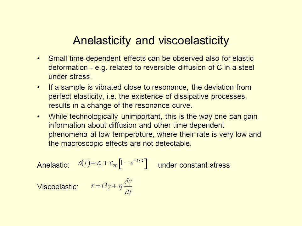 Anelasticity and viscoelasticity Small time dependent effects can be observed also for elastic deformation - e.g.