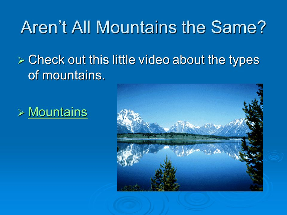Aren't All Mountains the Same.  Check out this little video about the types of mountains.