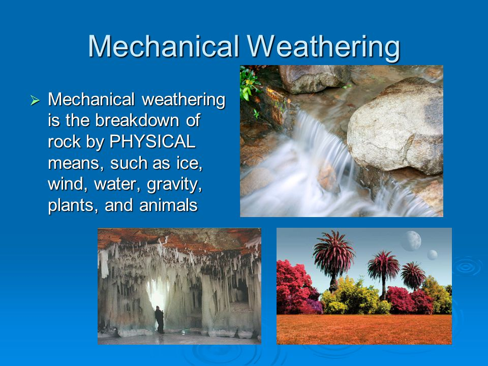 Mechanical Weathering  Mechanical weathering is the breakdown of rock by PHYSICAL means, such as ice, wind, water, gravity, plants, and animals