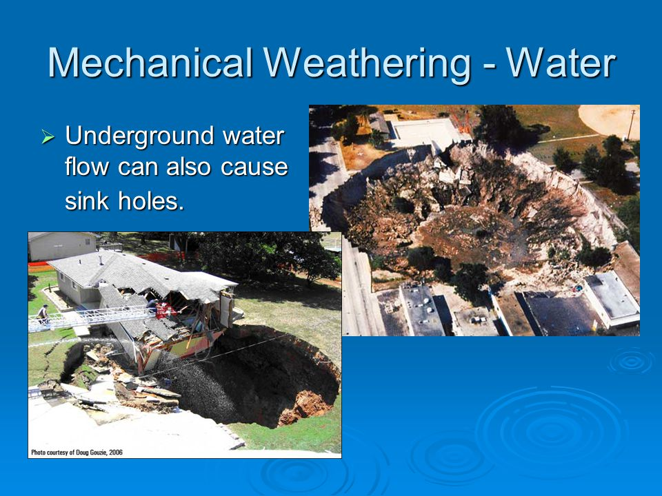 Mechanical Weathering - Water  Underground water flow can also cause sink holes.