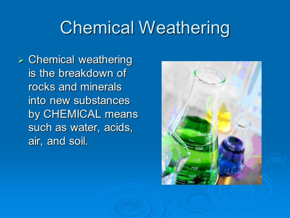 Chemical Weathering  Chemical weathering is the breakdown of rocks and minerals into new substances by CHEMICAL means such as water, acids, air, and soil.