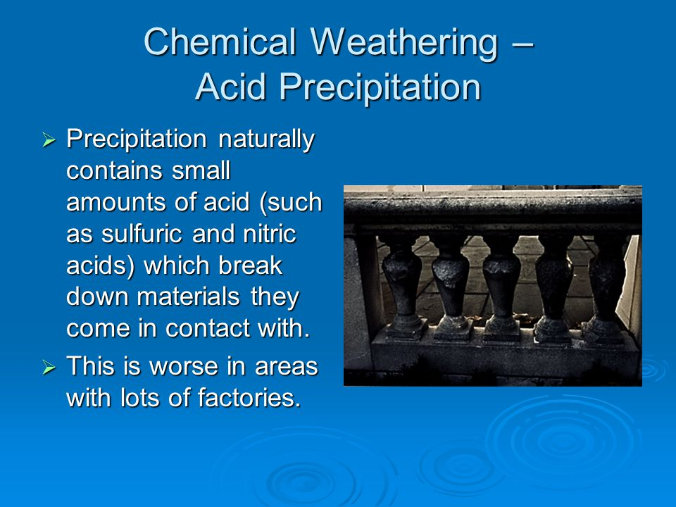 Chemical Weathering – Acid Precipitation  Precipitation naturally contains small amounts of acid (such as sulfuric and nitric acids) which break down materials they come in contact with.