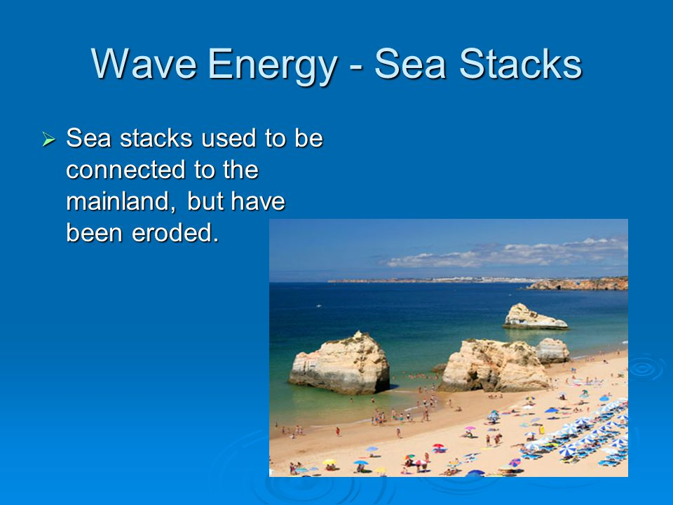 Wave Energy - Sea Stacks  Sea stacks used to be connected to the mainland, but have been eroded.