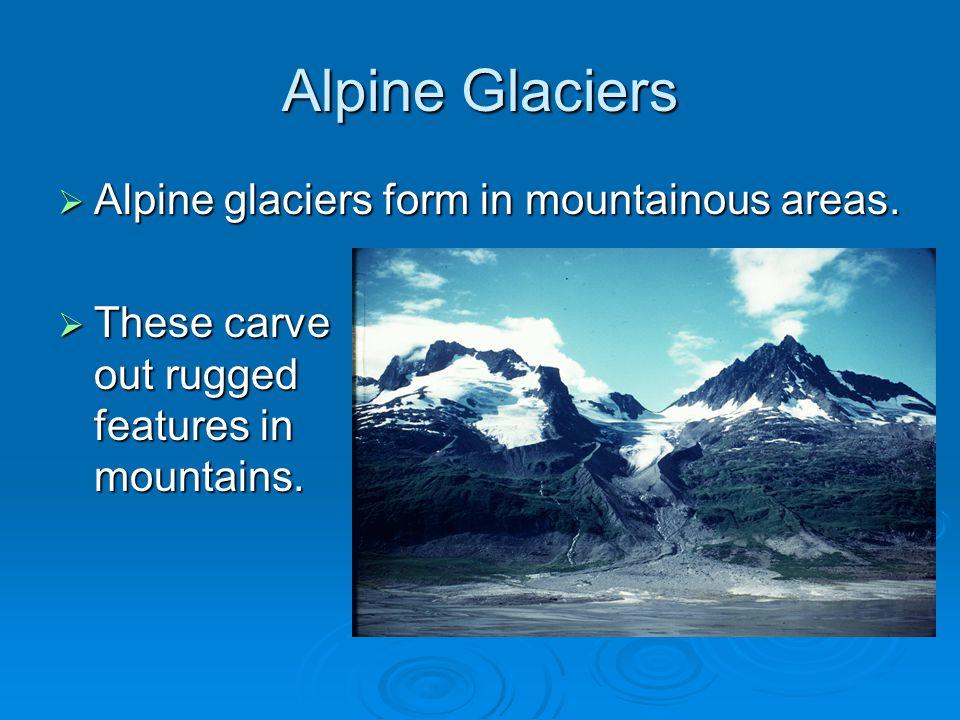 Alpine Glaciers  Alpine glaciers form in mountainous areas.