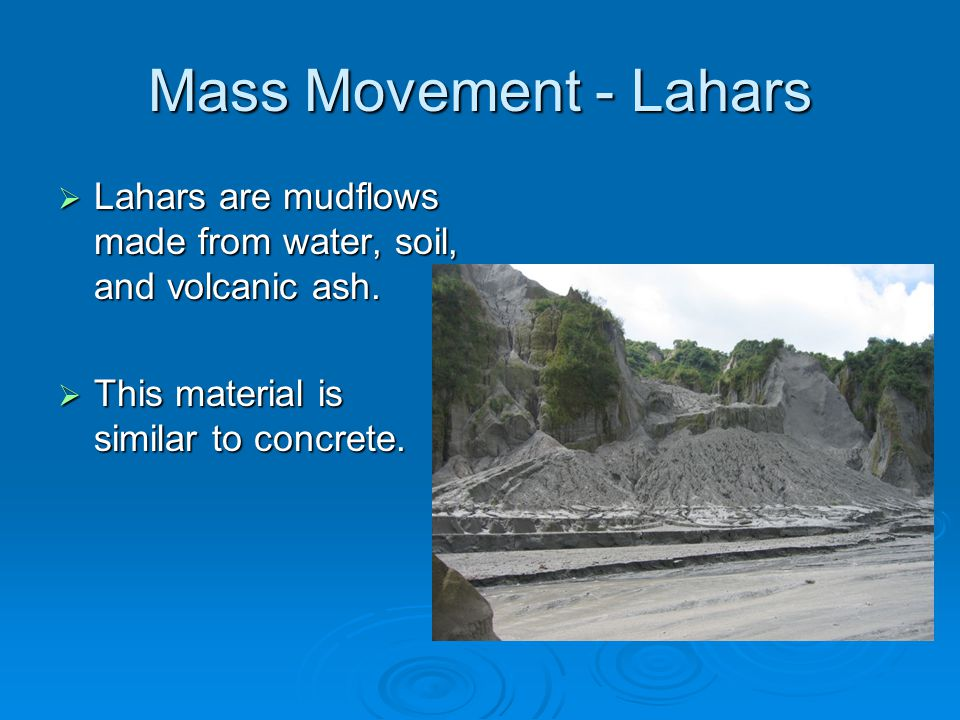 Mass Movement - Lahars  Lahars are mudflows made from water, soil, and volcanic ash.