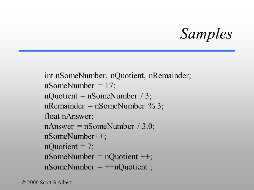 © 2000 Scott S Albert Samples int nSomeNumber, nQuotient, nRemainder; nSomeNumber = 17; nQuotient = nSomeNumber / 3; nRemainder = nSomeNumber % 3; float nAnswer; nAnswer = nSomeNumber / 3.0; nSomeNumber++; nQuotient = 7; nSomeNumber = nQuotient ++; nSomeNumber = ++nQuotient ;