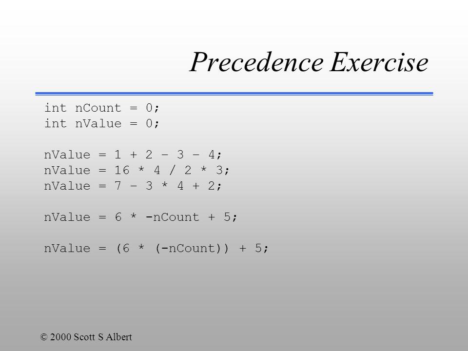 © 2000 Scott S Albert Precedence Exercise int nCount = 0; int nValue = 0; nValue = 1 + 2 – 3 – 4; nValue = 16 * 4 / 2 * 3; nValue = 7 – 3 * 4 + 2; nValue = 6 * -nCount + 5; nValue = (6 * (-nCount)) + 5;