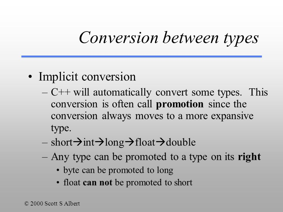 © 2000 Scott S Albert Conversion between types Implicit conversion –C++ will automatically convert some types.