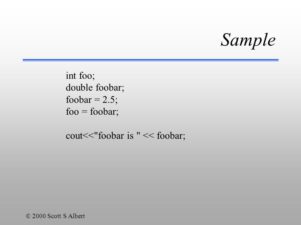 © 2000 Scott S Albert Sample int foo; double foobar; foobar = 2.5; foo = foobar; cout<< foobar is << foobar;