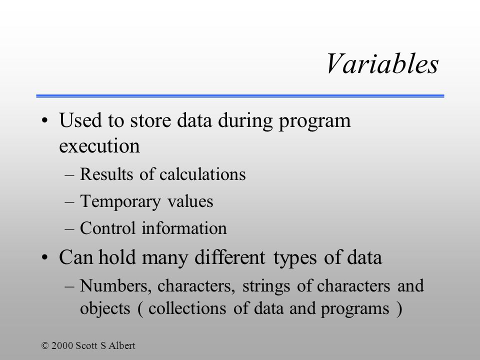 © 2000 Scott S Albert Variable names: Identifiers Rules - these must be obeyed all C++ identifiers must follow the same rules must not start with a digit must contain only numbers, letters, underscore (_) and $ (but avoid using $, it is reserved for special purposes) names are case-sensitive (ThisName and thisName are two different variable names) Good Programming Practice - these should be obeyed always use meaningful names from the problem domain (for example, eggsPerBasket instead of n, which is meaningless, or count, which is not meaningful enough) start variable names with lower case capitalize interior words (use eggsPerBasket instead of eggsperbasket ) avoid using $ since it is reserved for special purposes