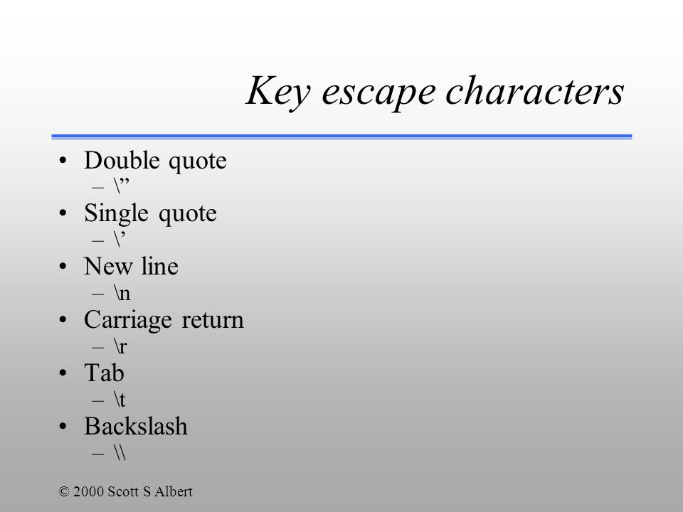 © 2000 Scott S Albert Key escape characters Double quote –\ Single quote –\' New line –\n Carriage return –\r Tab –\t Backslash –\\