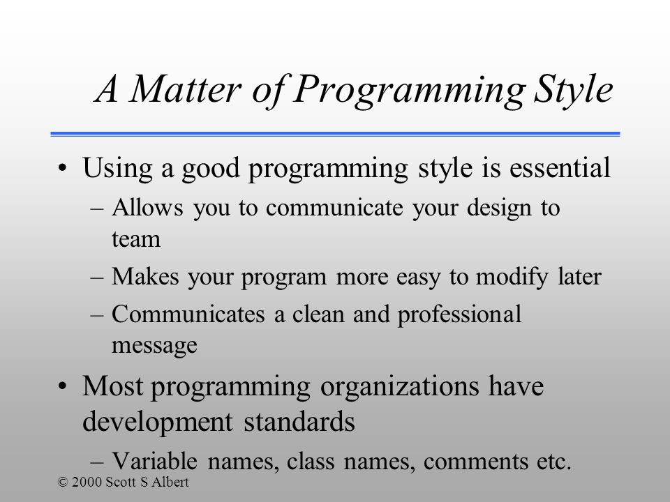 © 2000 Scott S Albert A Matter of Programming Style Using a good programming style is essential –Allows you to communicate your design to team –Makes your program more easy to modify later –Communicates a clean and professional message Most programming organizations have development standards –Variable names, class names, comments etc.