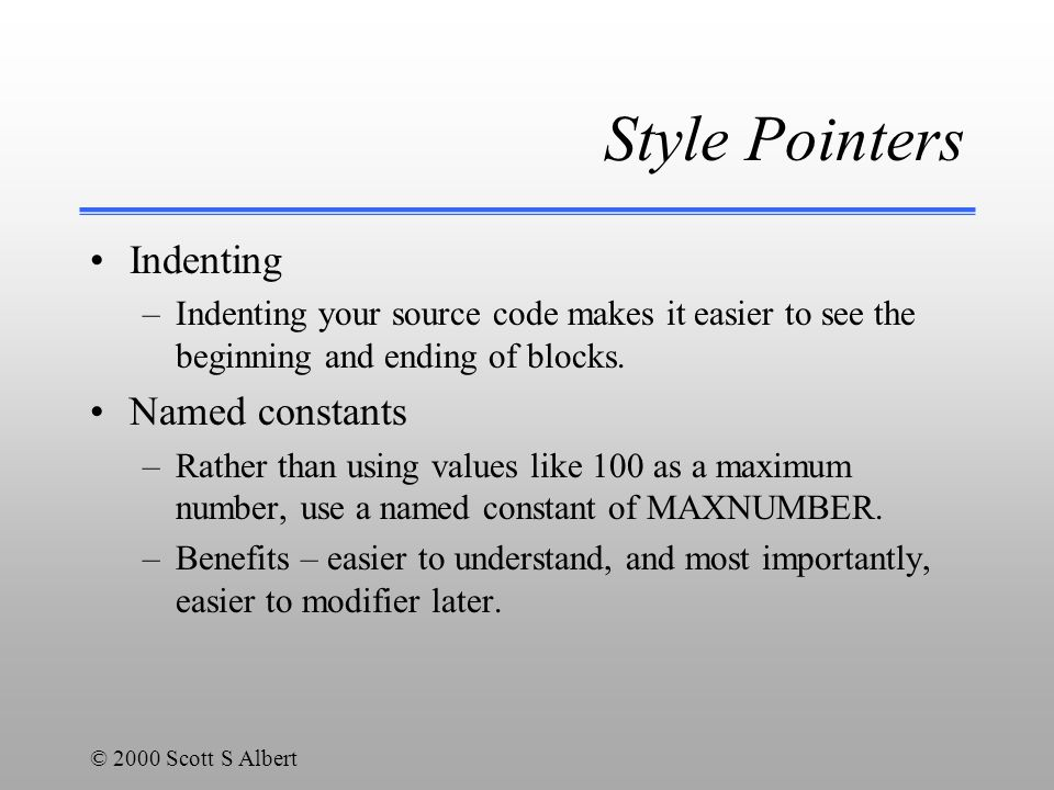 © 2000 Scott S Albert Style Pointers Indenting –Indenting your source code makes it easier to see the beginning and ending of blocks.
