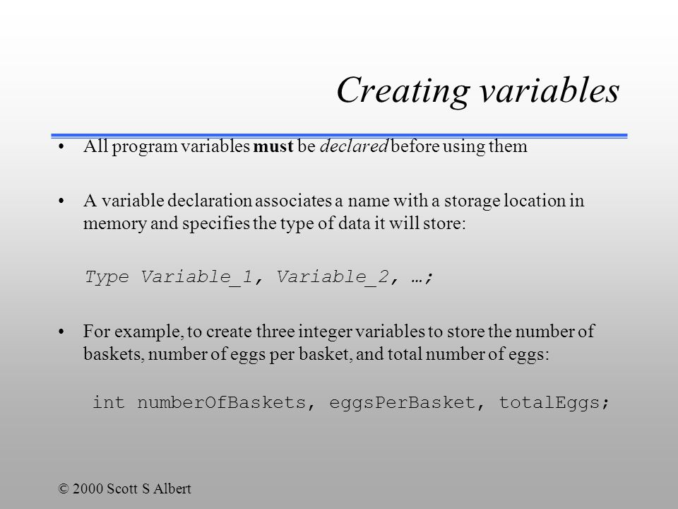 © 2000 Scott S Albert Creating variables All program variables must be declared before using them A variable declaration associates a name with a storage location in memory and specifies the type of data it will store: Type Variable_1, Variable_2, …; For example, to create three integer variables to store the number of baskets, number of eggs per basket, and total number of eggs: int numberOfBaskets, eggsPerBasket, totalEggs;