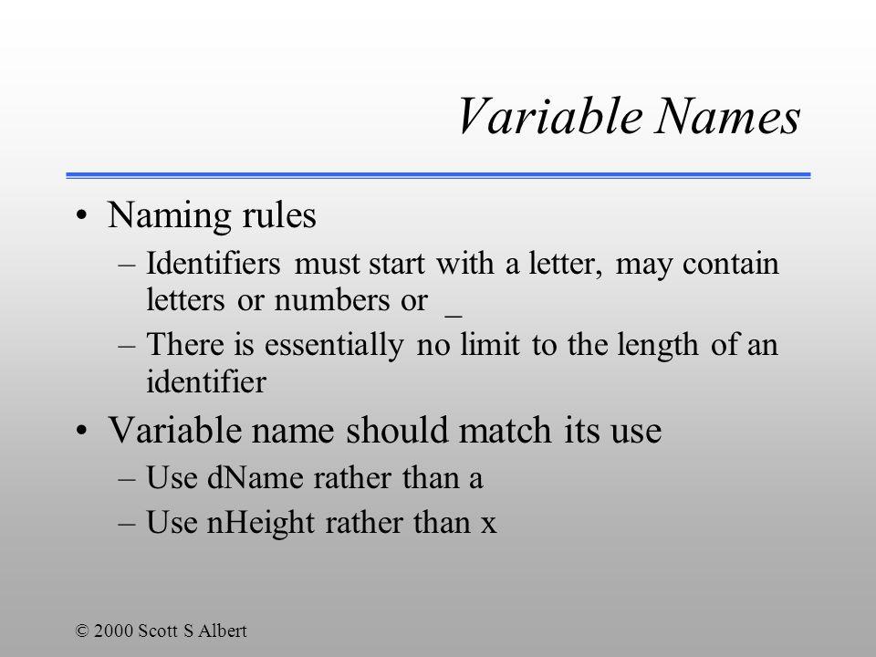 © 2000 Scott S Albert Expression Examples int nPosition, nHeight, nWidth; nPosition = 0; nHeight = 5; nWidth = nHeight; nHeight = nHeight * 2; nPosition = nHeight + nWidth * 3 + 5; float nXPos, nYPos; nXPos = 2.3; nYPos = nXPos / 0.3 ; nHeight = -nWidth; nHeight = nWidth * -nPosition;