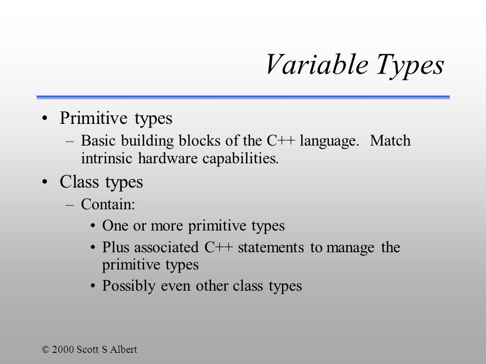 © 2000 Scott S Albert Variable Types Primitive types –Basic building blocks of the C++ language.