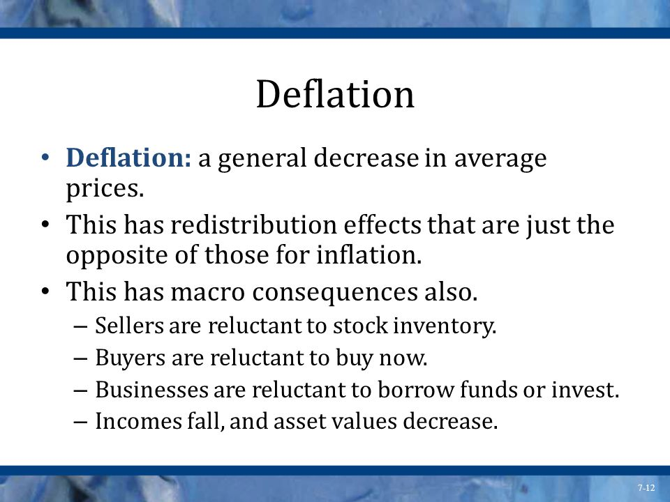 7-12 Deflation Deflation: a general decrease in average prices. This has redistribution effects that are just the opposite of those for inflation. Thi