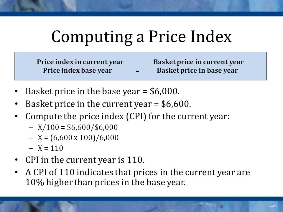 7-15 Computing a Price Index Basket price in the base year = $6,000.