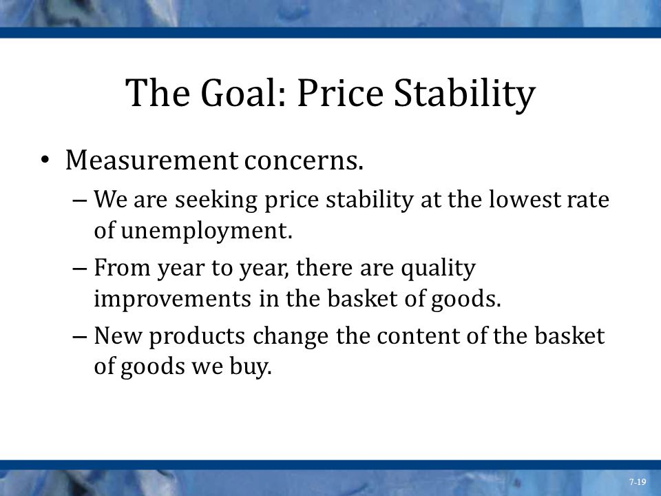 7-19 The Goal: Price Stability Measurement concerns. – We are seeking price stability at the lowest rate of unemployment. – From year to year, there a