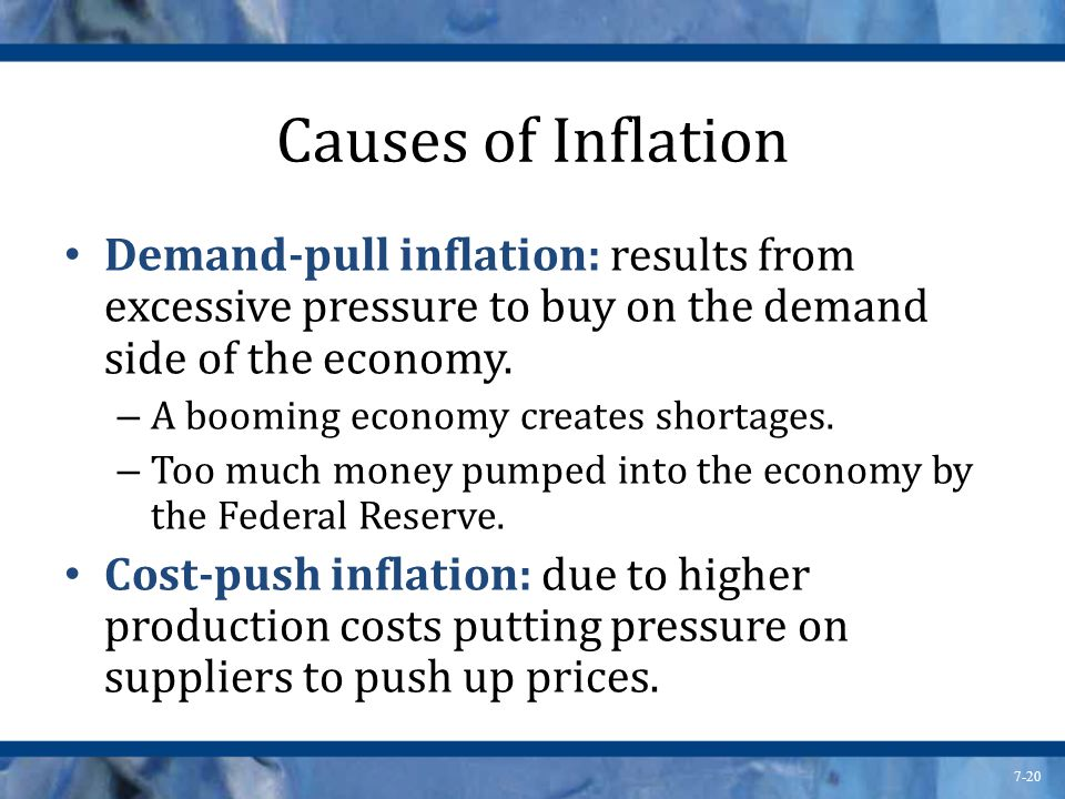 7-20 Causes of Inflation Demand-pull inflation: results from excessive pressure to buy on the demand side of the economy. – A booming economy creates
