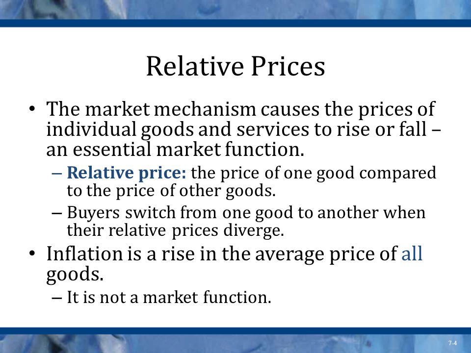 7-4 Relative Prices The market mechanism causes the prices of individual goods and services to rise or fall – an essential market function. – Relative