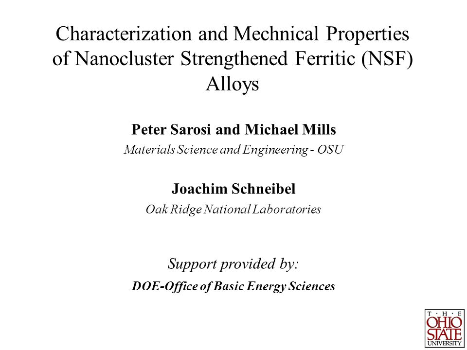 Characterization and Mechnical Properties of Nanocluster Strengthened Ferritic (NSF) Alloys Peter Sarosi and Michael Mills Materials Science and Engineering - OSU Joachim Schneibel Oak Ridge National Laboratories Support provided by: DOE-Office of Basic Energy Sciences