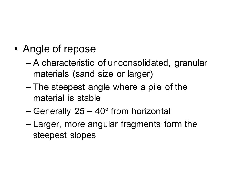 Angle of repose –A characteristic of unconsolidated, granular materials (sand size or larger) –The steepest angle where a pile of the material is stab