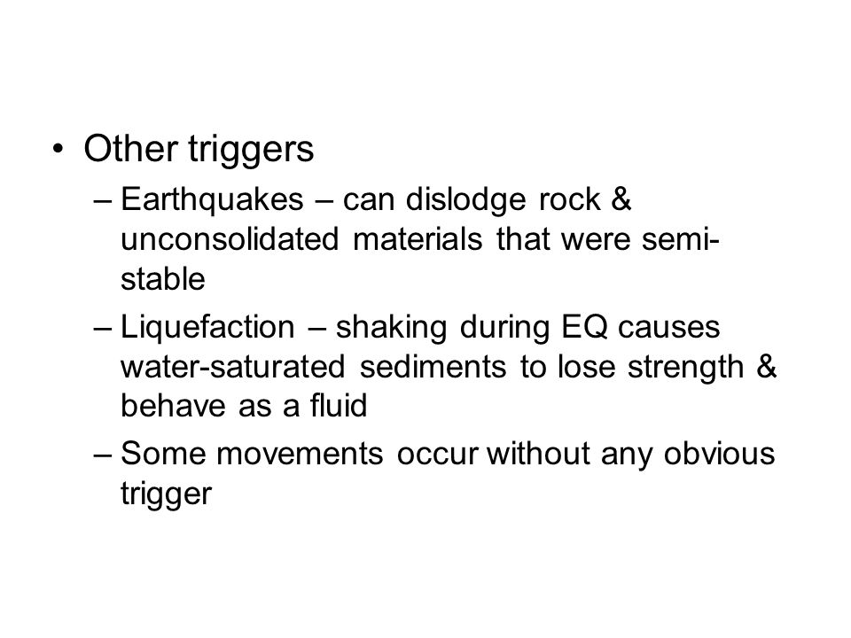 Other triggers –Earthquakes – can dislodge rock & unconsolidated materials that were semi- stable –Liquefaction – shaking during EQ causes water-satur