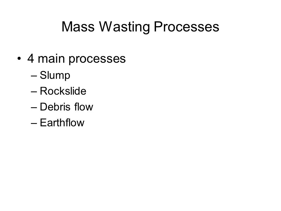 Mass Wasting Processes 4 main processes –Slump –Rockslide –Debris flow –Earthflow