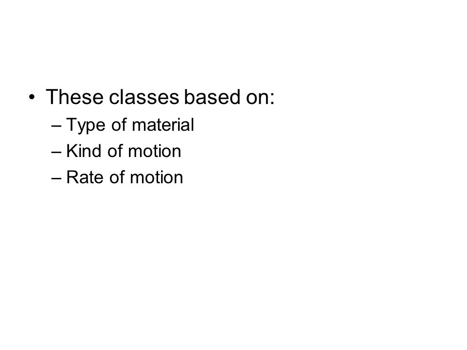 These classes based on: –Type of material –Kind of motion –Rate of motion