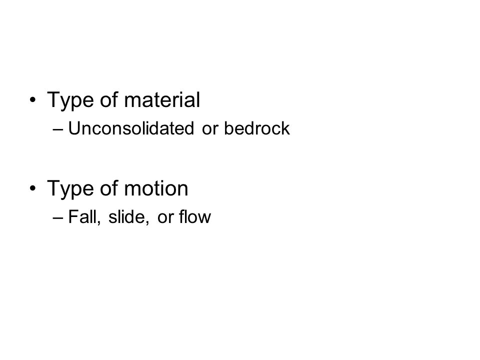Type of material –Unconsolidated or bedrock Type of motion –Fall, slide, or flow