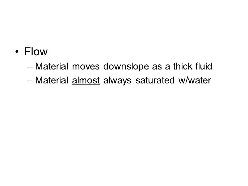 Flow –Material moves downslope as a thick fluid –Material almost always saturated w/water