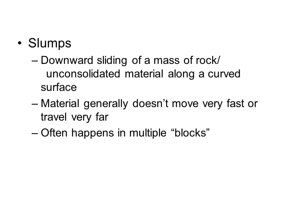 Slumps –Downward sliding of a mass of rock/ unconsolidated material along a curved surface –Material generally doesn't move very fast or travel very f