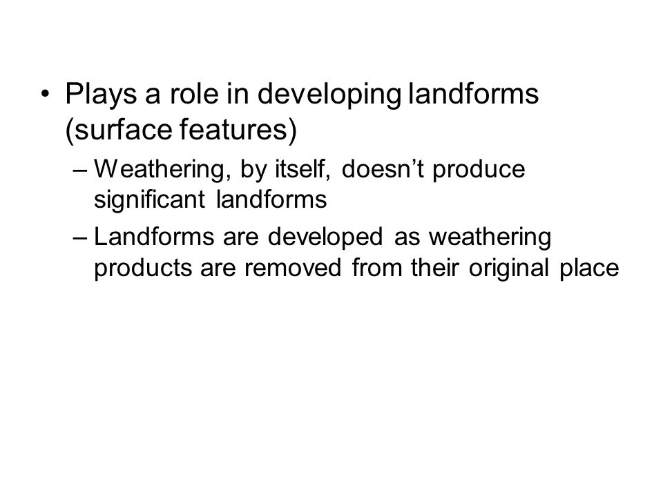 Plays a role in developing landforms (surface features) –Weathering, by itself, doesn't produce significant landforms –Landforms are developed as weat