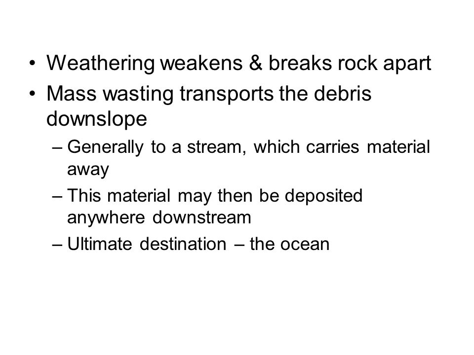Weathering weakens & breaks rock apart Mass wasting transports the debris downslope –Generally to a stream, which carries material away –This material