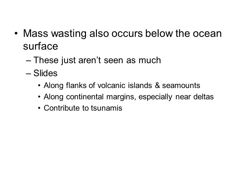Mass wasting also occurs below the ocean surface –These just aren't seen as much –Slides Along flanks of volcanic islands & seamounts Along continenta