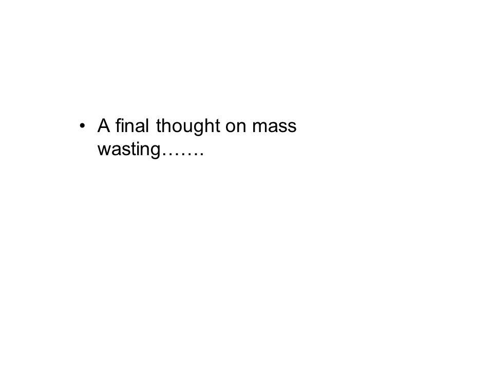 A final thought on mass wasting…….