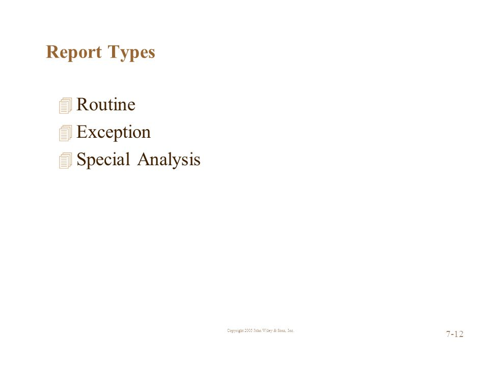 Copyright 2005 John Wiley & Sons, Inc. 7-12 Report Types 4 Routine 4 Exception 4 Special Analysis