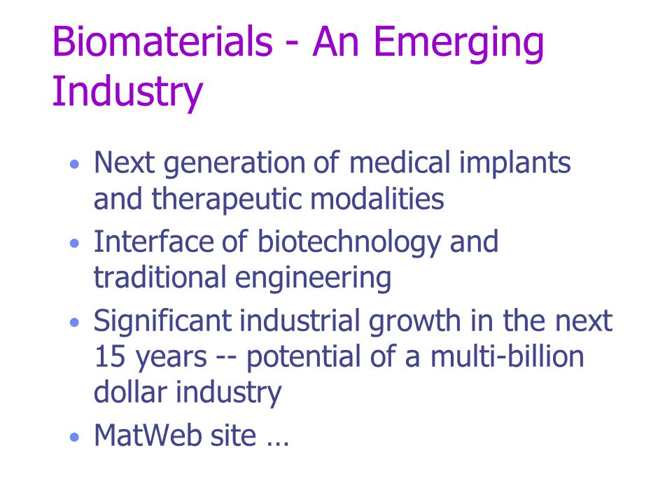 Biomaterials - An Emerging Industry Next generation of medical implants and therapeutic modalities Interface of biotechnology and traditional engineering Significant industrial growth in the next 15 years -- potential of a multi-billion dollar industry MatWeb site …