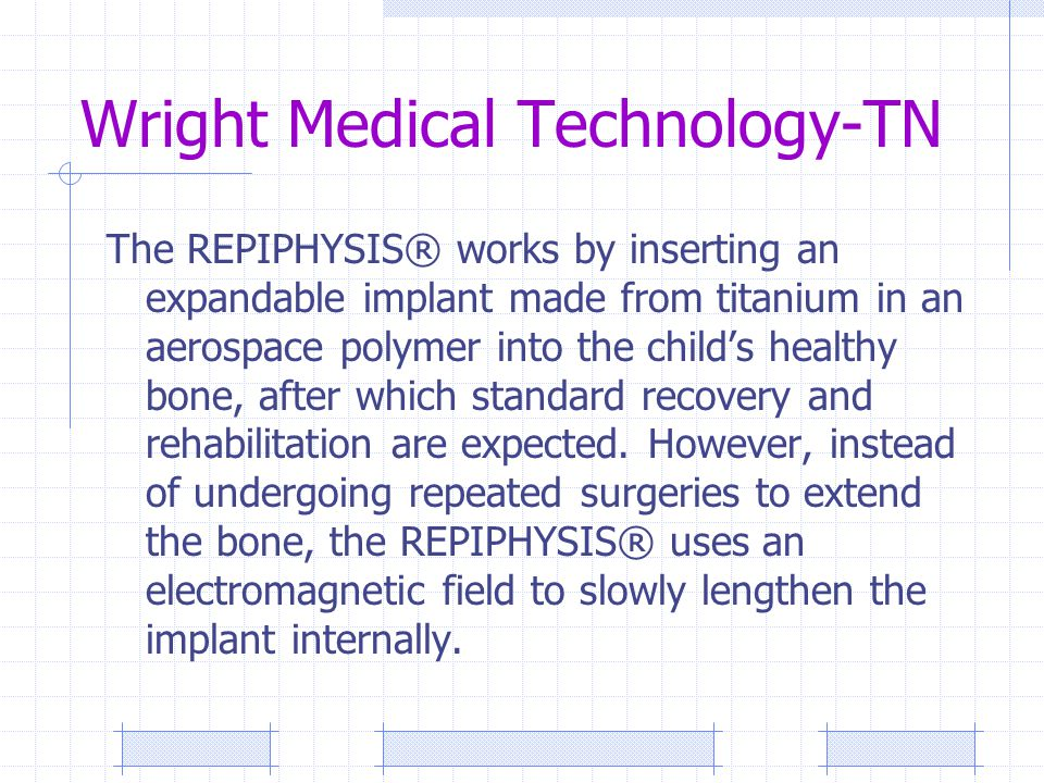 Wright Medical Technology-TN The REPIPHYSIS® works by inserting an expandable implant made from titanium in an aerospace polymer into the child's heal