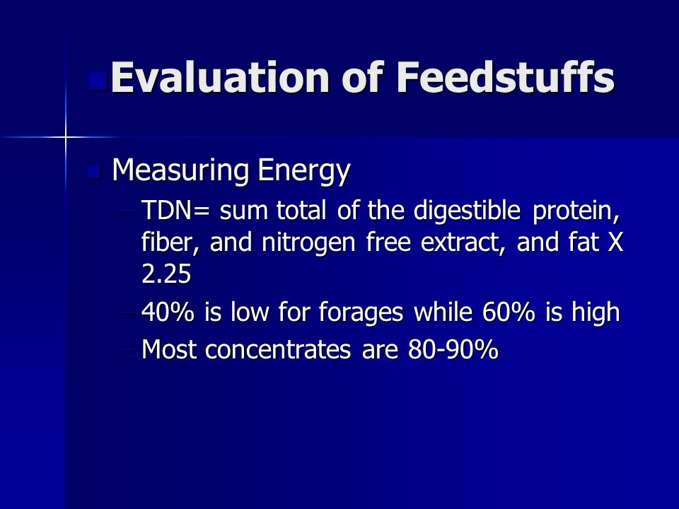 n Evaluation of Feedstuffs Measuring Energy Measuring Energy –TDN= sum total of the digestible protein, fiber, and nitrogen free extract, and fat X 2.25 –40% is low for forages while 60% is high –Most concentrates are 80-90%