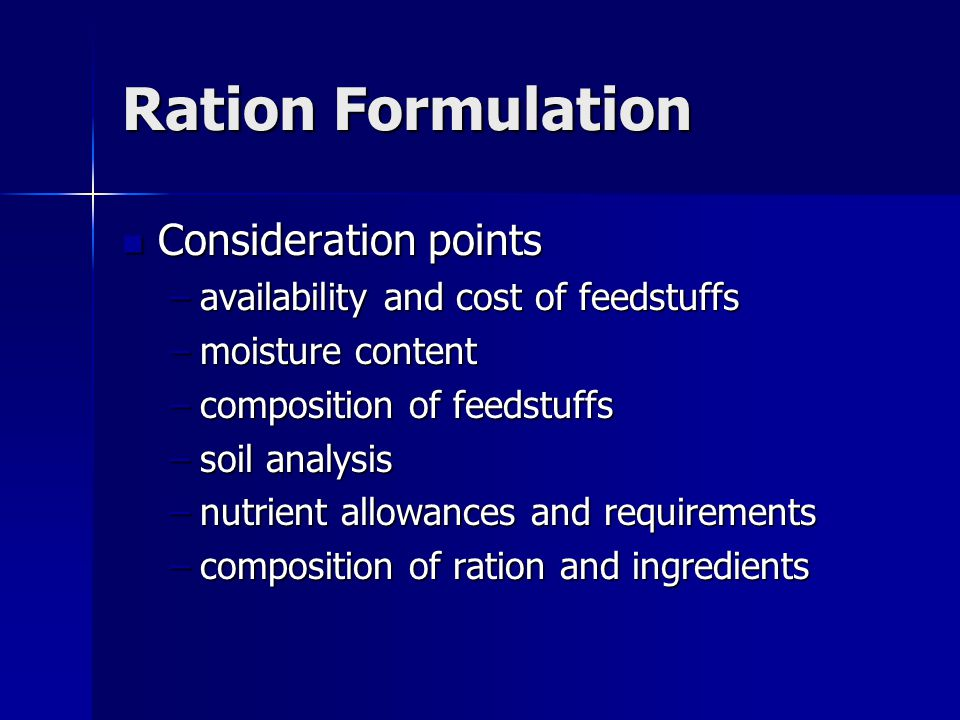 Ration Formulation Consideration points Consideration points –availability and cost of feedstuffs –moisture content –composition of feedstuffs –soil analysis –nutrient allowances and requirements –composition of ration and ingredients