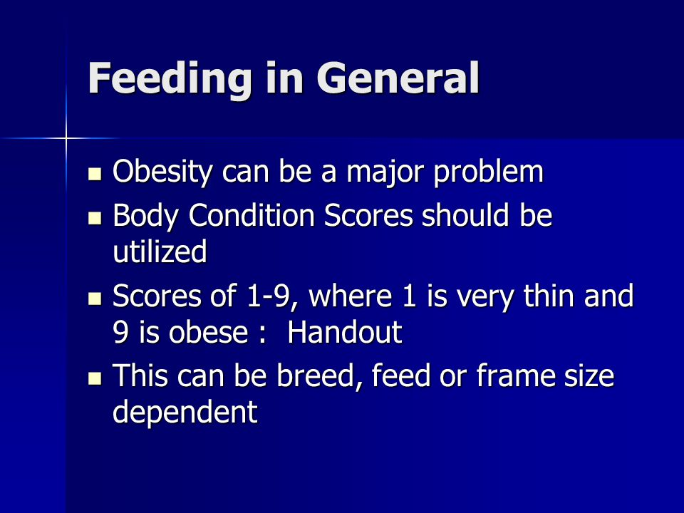 Feeding in General Obesity can be a major problem Obesity can be a major problem Body Condition Scores should be utilized Body Condition Scores should be utilized Scores of 1-9, where 1 is very thin and 9 is obese : Handout Scores of 1-9, where 1 is very thin and 9 is obese : Handout This can be breed, feed or frame size dependent This can be breed, feed or frame size dependent