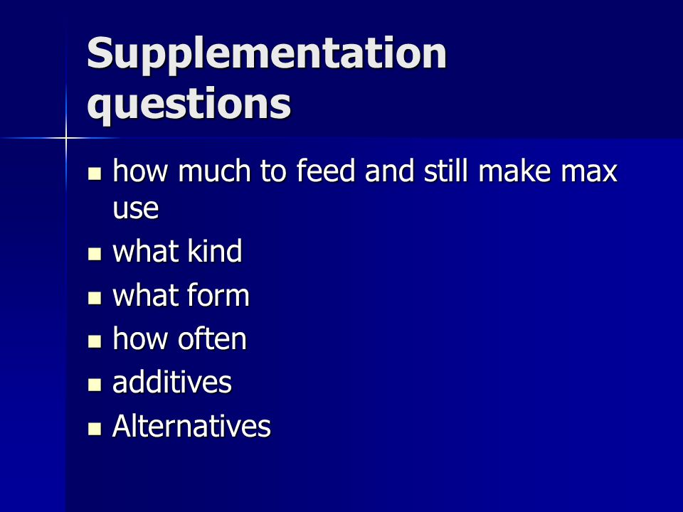 Supplementation questions how much to feed and still make max use how much to feed and still make max use what kind what kind what form what form how often how often additives additives Alternatives Alternatives