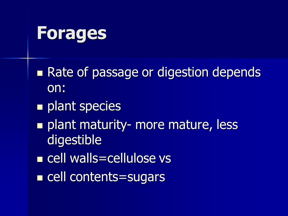 Forages Rate of passage or digestion depends on: Rate of passage or digestion depends on: plant species plant species plant maturity- more mature, less digestible plant maturity- more mature, less digestible cell walls=cellulose vs cell walls=cellulose vs cell contents=sugars cell contents=sugars