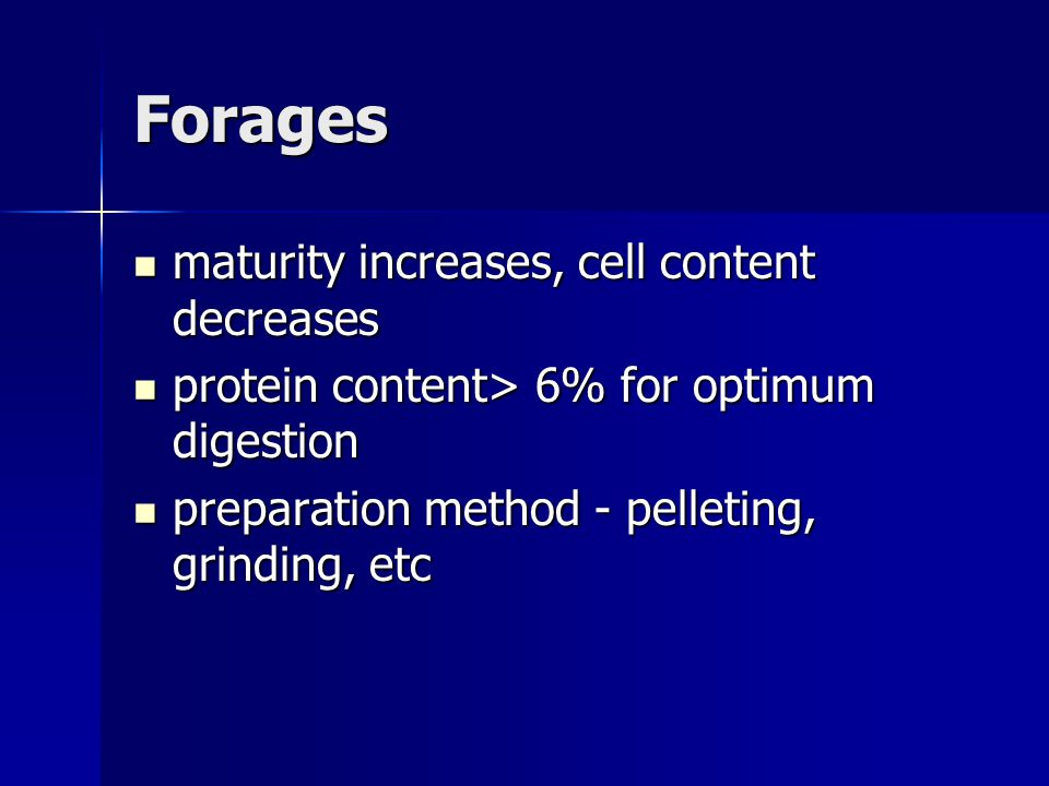 Forages maturity increases, cell content decreases maturity increases, cell content decreases protein content> 6% for optimum digestion protein content> 6% for optimum digestion preparation method - pelleting, grinding, etc preparation method - pelleting, grinding, etc