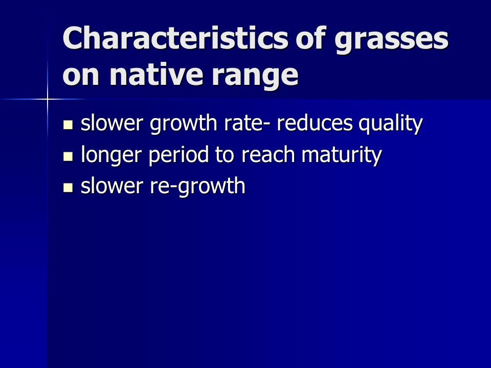 Characteristics of grasses on native range slower growth rate- reduces quality slower growth rate- reduces quality longer period to reach maturity longer period to reach maturity slower re-growth slower re-growth