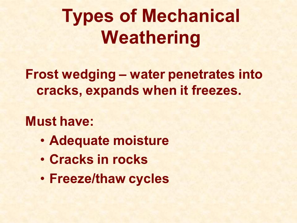 Types of Mechanical Weathering Frost wedging – water penetrates into cracks, expands when it freezes. Must have: Adequate moisture Cracks in rocks Fre