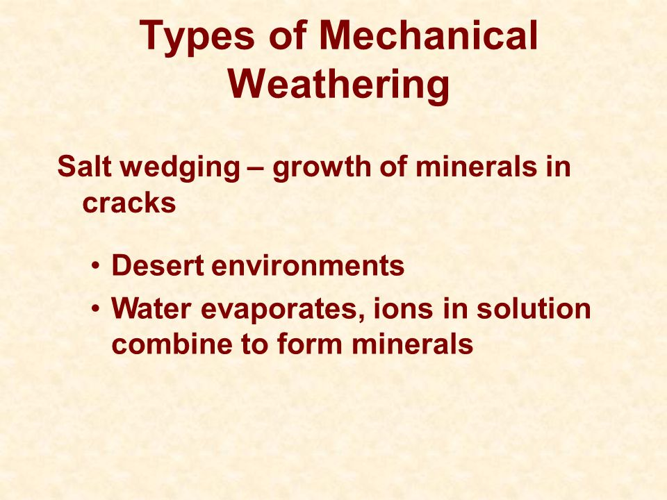 Types of Mechanical Weathering Salt wedging – growth of minerals in cracks Desert environments Water evaporates, ions in solution combine to form mine