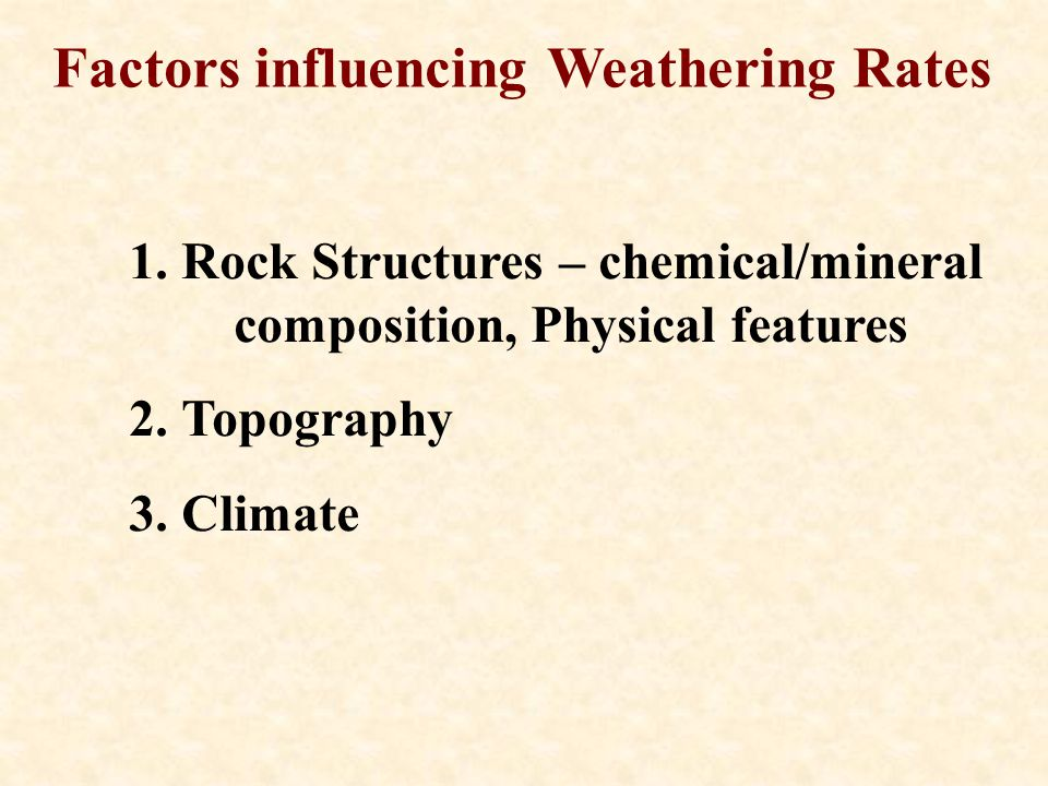 Factors influencing Weathering Rates 1.Rock Structures – chemical/mineral composition, Physical features 2.Topography 3.Climate
